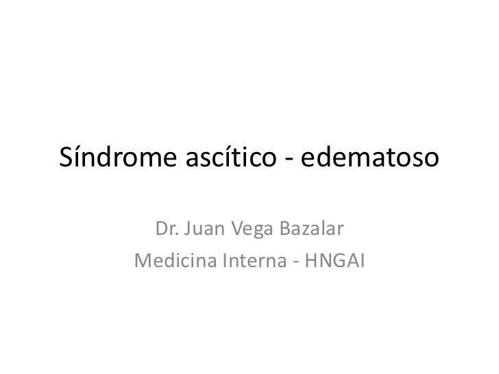 Síndrome ascítico - edematoso      Dr. Juan Vega Bazalar     Medicina Interna - HNGAI