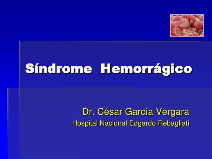 Síndrome Hemorrágico        Dr. César García Vergara     Hospital Nacional Edgardo Rebagliati