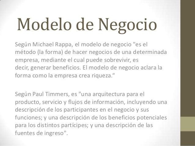 """Modelo de NegocioSegún Michael Rappa, el modelo de negocio """"es elmétodo (la forma) de hacer negocios de una determinadaemp..."""