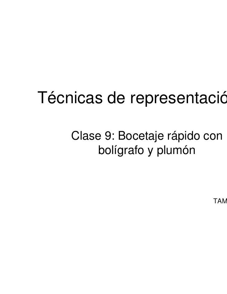 Técnicas de representación III    Clase 9: Bocetaje rápido con        bolígrafo y plumón                              TAMM...