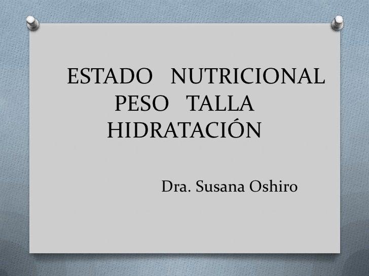 ESTADO NUTRICIONAL    PESO TALLA   HIDRATACIÓN      Dra. Susana Oshiro