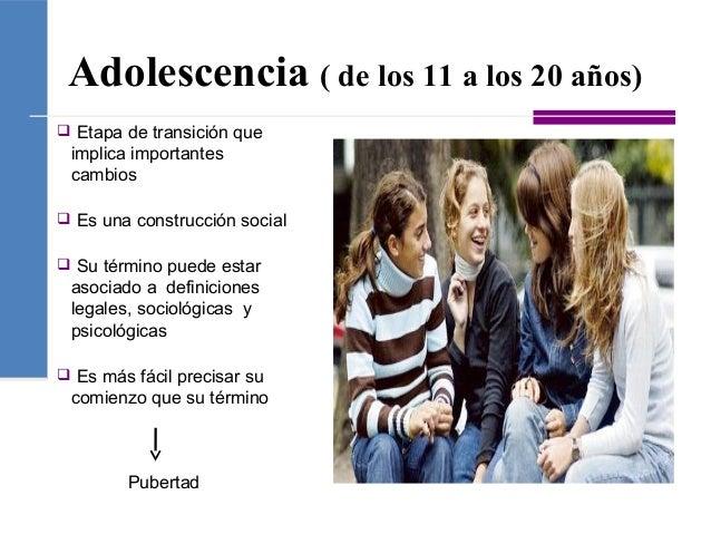 Adolescencia ( de los 11 a los 20 años)  Etapa de transición que implica importantes cambios  Es una construcción social...