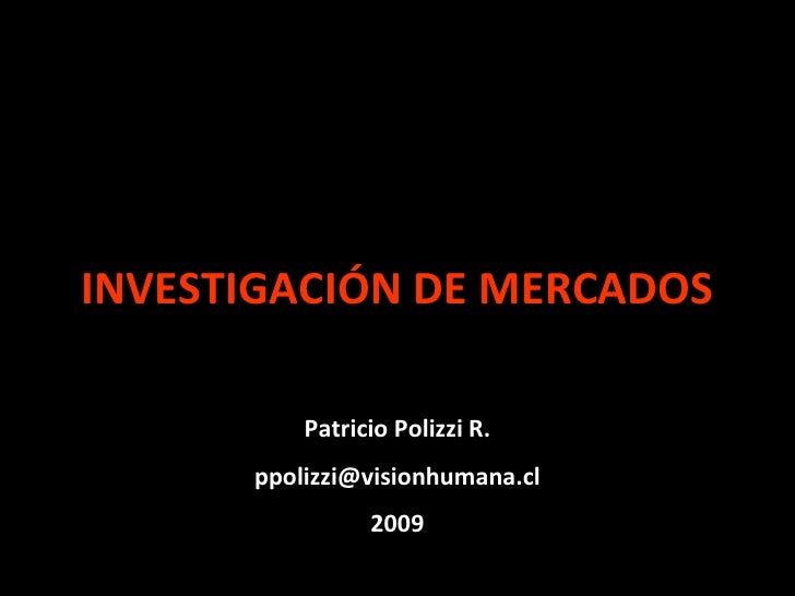 INVESTIGACIÓN DE MERCADOS            Patricio Polizzi R.       ppolizzi@visionhumana.cl                 2009