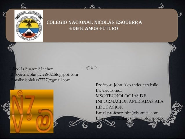Nicolás Suarez Sánchez Blog:ticnicolasjavier802.blogspot.com Email:nicolukas7777@gmail.com Profesor: John Alexander caraba...