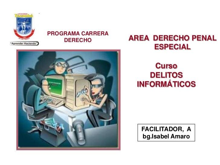 PROGRAMA CARRERA DERECHO<br />AREA  DERECHO PENAL ESPECIAL<br />CursoDELITOS INFORMÁTICOS<br />FACILITADOR,  Abg.Isabel Am...