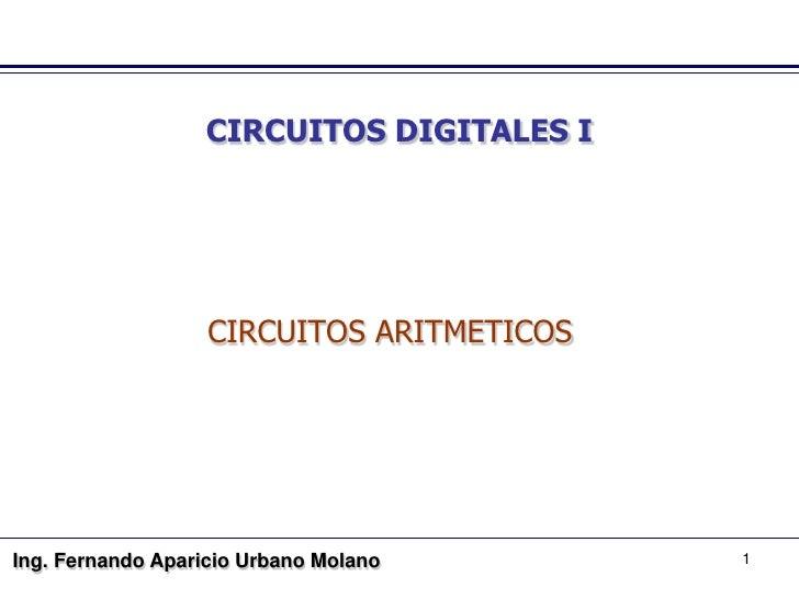 CIRCUITOS DIGITALES I                        CIRCUITOS ARITMETICOS     Ing. Fernando Aparicio Urbano Molano       1