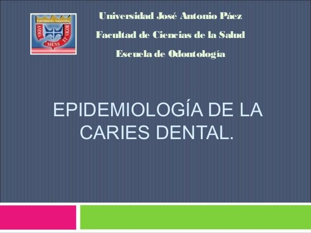 Universidad José Antonio Páez Facultad de Ciencias de la Salud Escuela de Odontología  EPIDEMIOLOGÍA DE LA CARIES DENTAL.