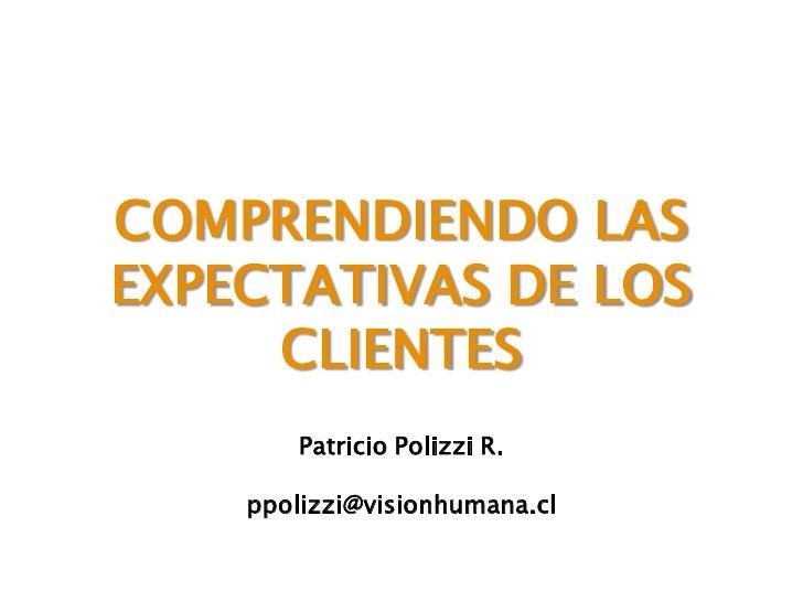 COMPRENDIENDO LAS EXPECTATIVAS DE LOS      CLIENTES         Patricio Polizzi R.      ppolizzi@visionhumana.cl