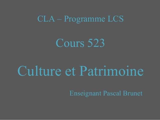 CLA – Programme LCS Cours 523 Culture et Patrimoine Enseignant Pascal Brunet