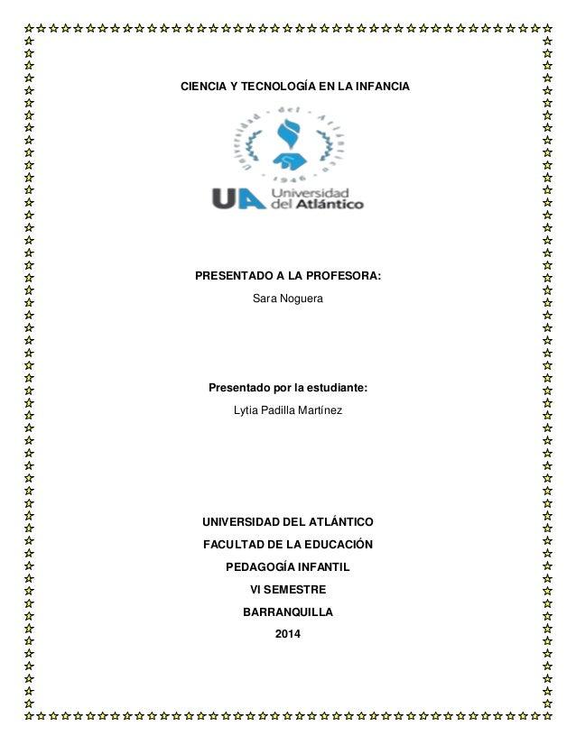 CIENCIA Y TECNOLOGÍA EN LA INFANCIA PRESENTADO A LA PROFESORA: Sara Noguera Presentado por la estudiante: Lytia Padilla Ma...