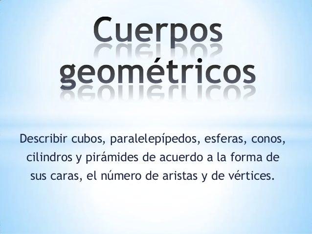 Describir cubos, paralelepípedos, esferas, conos, cilindros y pirámides de acuerdo a la forma de sus caras, el número de a...