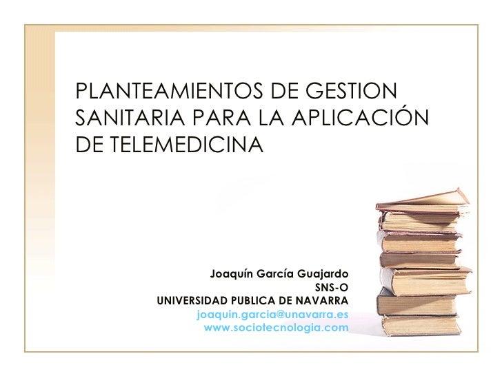 PLANTEAMIENTOS DE GESTION SANITARIA PARA LA APLICACIÓN DE TELEMEDICINA Joaquín García Guajardo SNS-O UNIVERSIDAD PUBLICA D...