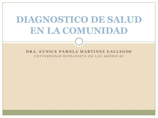 DIAGNOSTICO DE SALUD EN LA COMUNIDAD DRA. EUNICE PAMELA MARTINEZ GALLEGOS UNIVERSIDAD HUMANISTA DE LAS AMÉRICAS