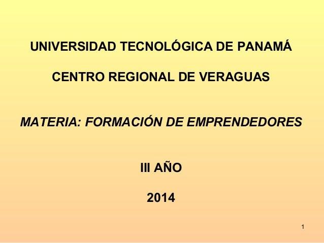 UNIVERSIDAD TECNOLÓGICA DE PANAMÁ  CENTRO REGIONAL DE VERAGUAS  MATERIA: FORMACIÓN DE EMPRENDEDORES  III AÑO  2014  1