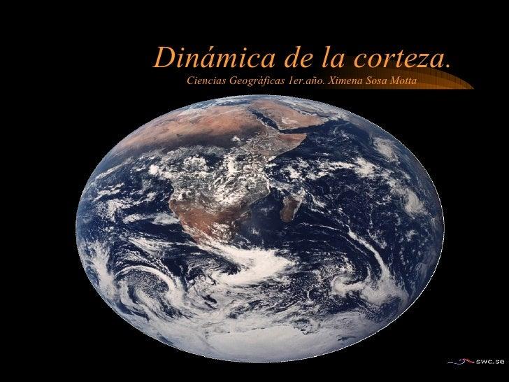 Dinámica de la corteza. Ciencias Geográficas 1er.año. Ximena Sosa Motta