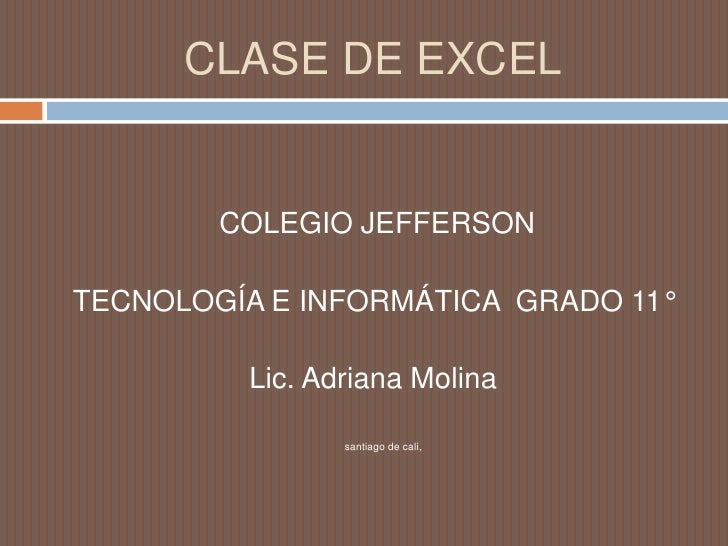 CLASE DE EXCEL<br /> COLEGIO JEFFERSON <br />TECNOLOGÍA E INFORMÁTICA  GRADO 11°<br />Lic. Adriana Molina<br />santiago de...