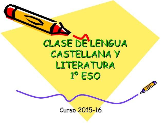 CLASE DE LENGUACLASE DE LENGUA CASTELLANA YCASTELLANA Y LITERATURALITERATURA 1º ESO1º ESO Curso 2015-16Curso 2015-16