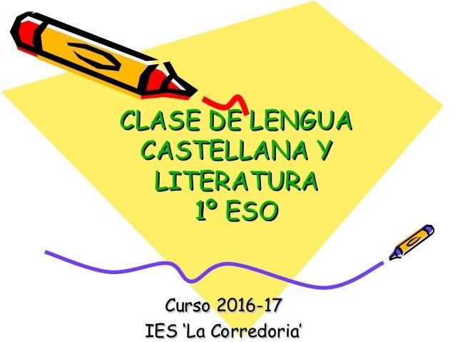 CLASE DE LENGUACLASE DE LENGUA CASTELLANA YCASTELLANA Y LITERATURALITERATURA 1º ESO1º ESO Curso 2016-17Curso 2016-17 IES '...