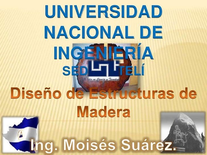 UNIVERSIDAD NACIONAL DE INGENIERÍA<br />SEDE ESTELÍ<br />Diseño de Estructuras de Madera<br />Ing. Moisés Suárez.<br />