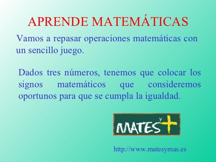 APRENDE MATEMÁTICAS <ul><li>Vamos a repasar operaciones matemáticas con un sencillo juego. </li></ul>http://www.matesymas....