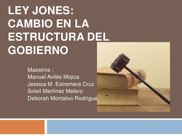 LEY JONES: CAMBIO EN LA ESTRUCTURA DEL GOBIERNO   Maestros :   Manuel Avilés Mojica   Jessica M. Estremera Cruz   Soleil M...