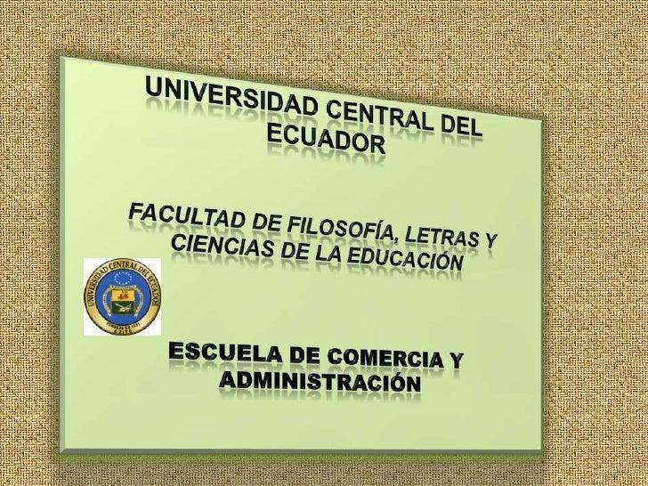 UNIVERSIDAD CENTRAL DEL <br /> ECUADOR<br />FACULTAD DE FILOSOFÍA, LETRAS Y CIENCIAS DE LA EDUCACIÓN<br />ESCUELA DE COMER...
