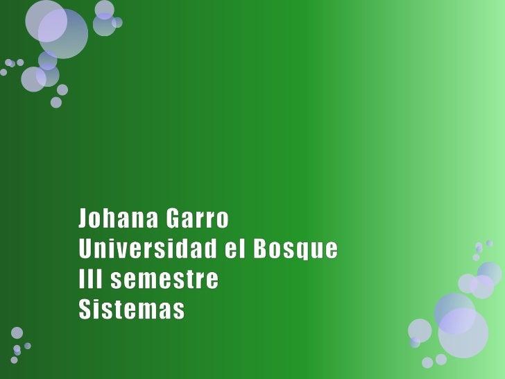Johana GarroUniversidad el Bosque III semestreSistemas<br />