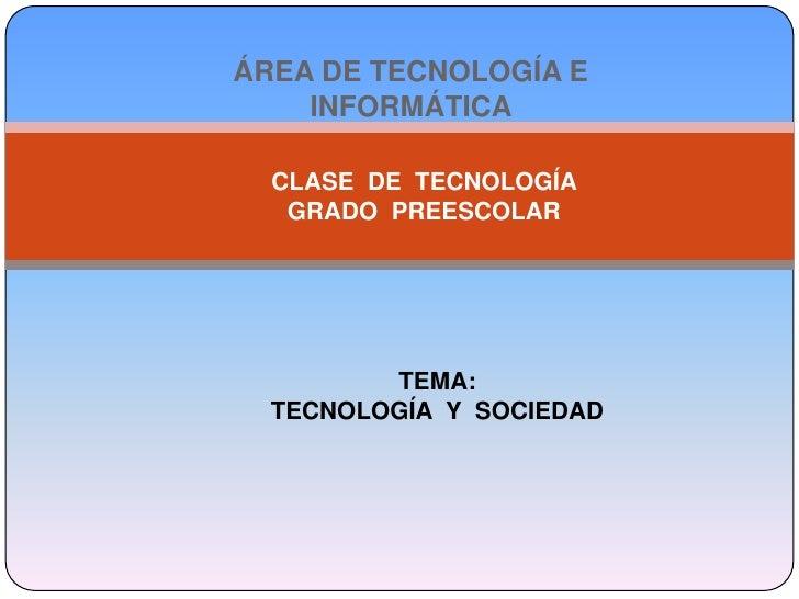 ÁREA DE TECNOLOGÍA E INFORMÁTICA <br />CLASE  DE  TECNOLOGÍA <br />GRADO  PREESCOLAR  <br />TEMA:<br />TECNOLOGÍA  Y  SOCI...