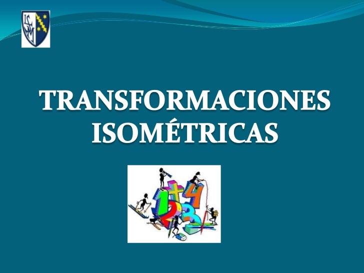 Las transformaciones isométricas sontransformaciones de figuras en el plano que serealizan sin variar las dimensiones ni e...
