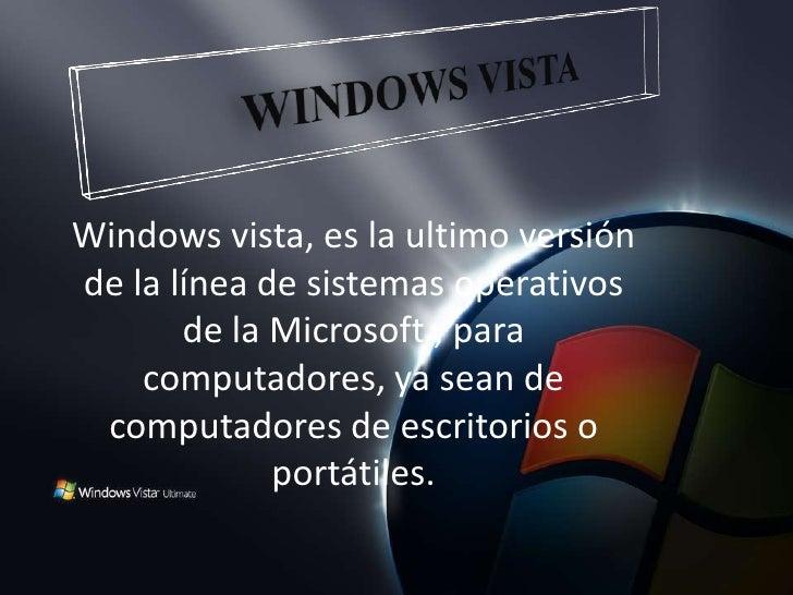 WINDOWS VISTA <br />Windows vista, es la ultimo versión de la línea de sistemas operativos de la Microsoft , para computad...