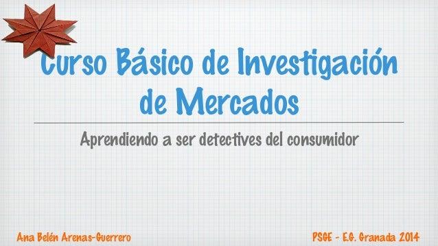 Curso Básico de Investigación  de Mercados  Aprendiendo a ser detectives del consumidor  Ana Belén Arenas-Guerrero PSGE - ...