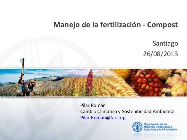 Manejo de la fertilización - Compost Santiago 26/08/2013 Pilar Román Cambio Climático y Sostenibilidad Ambiental Pilar.Rom...