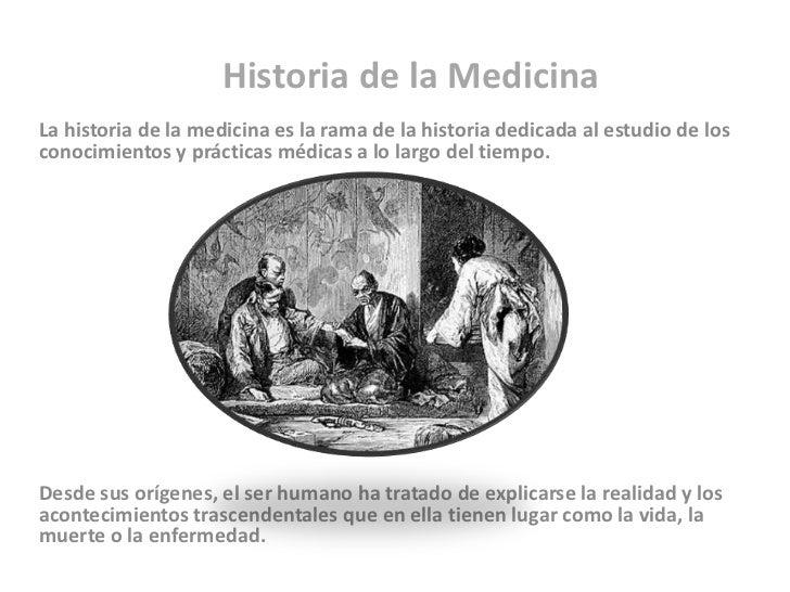 Historia de la MedicinaLa historia de la medicina es la rama de la historia dedicada al estudio de losconocimientos y prác...