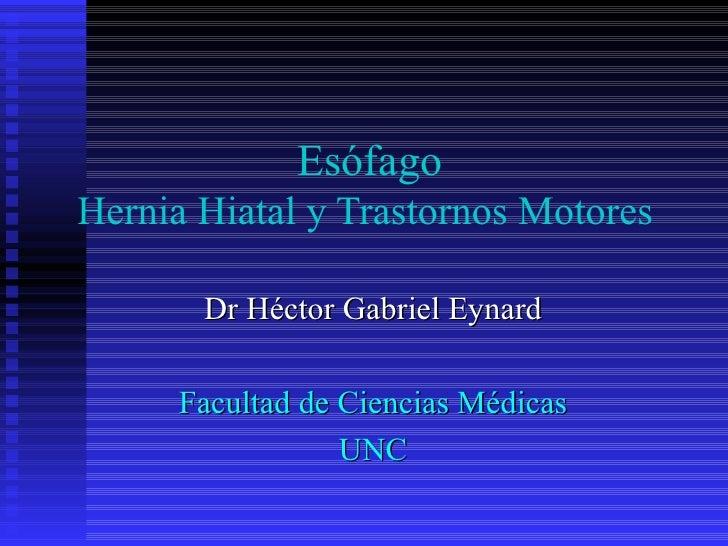 EsófagoHernia Hiatal y Trastornos Motores       Dr Héctor Gabriel Eynard     Facultad de Ciencias Médicas                 ...