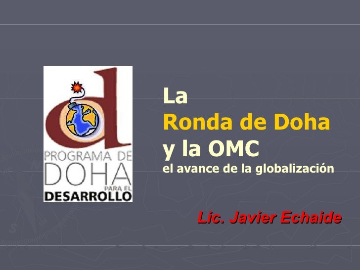 La  Ronda de Doha   y la OMC el avance de la globalización Lic. Javier Echaide