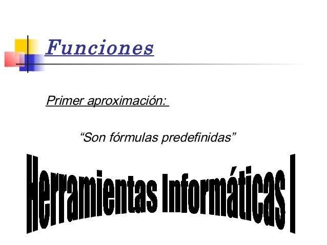 """Funciones Primer aproximación: """"Son fórmulas predefinidas"""""""