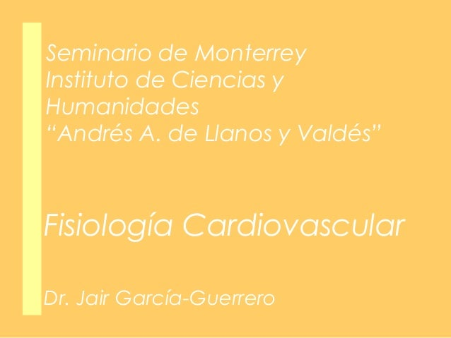 """Seminario de Monterrey Instituto de Ciencias y Humanidades """"Andrés A. de Llanos y Valdés""""  Fisiología Cardiovascular Dr. J..."""