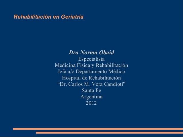 Rehabilitación en Geriatría  Dra Norma Obaid Especialista Medicina Física y Rehabilitación Jefa a/c Departamento Médico Ho...