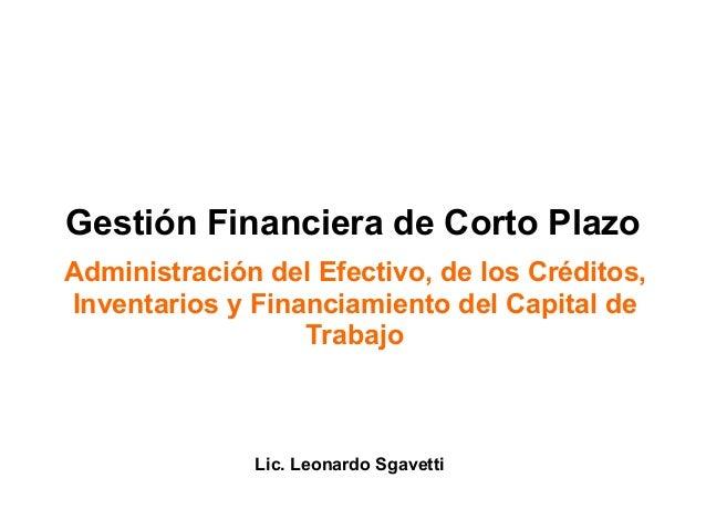 Gestión Financiera de Corto Plazo Administración del Efectivo, de los Créditos, Inventarios y Financiamiento del Capital d...