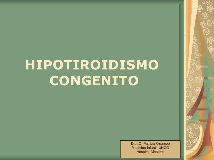 HIPOTIROIDISMO  CONGENITO Dra. C. Patricia Ocampo Medicina Infantil-UNCO Hospital Cipolletti
