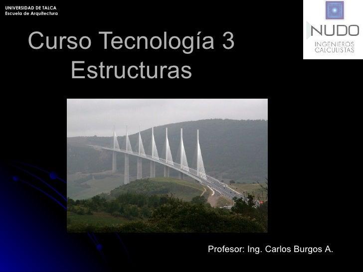 Curso Tecnología 3 Estructuras Profesor: Ing. Carlos Burgos A . UNIVERSIDAD DE TALCA Escuela de Arquitectura
