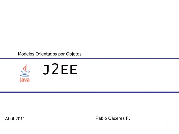 J2EE Modelos Orientados por Objetos Abril 2011 Pablo Cáceres F.