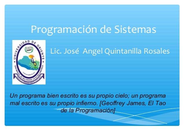 Programación de Sistemas Lic. José Angel Quintanilla Rosales Un programa bien escrito es su propio cielo; un programa mal ...