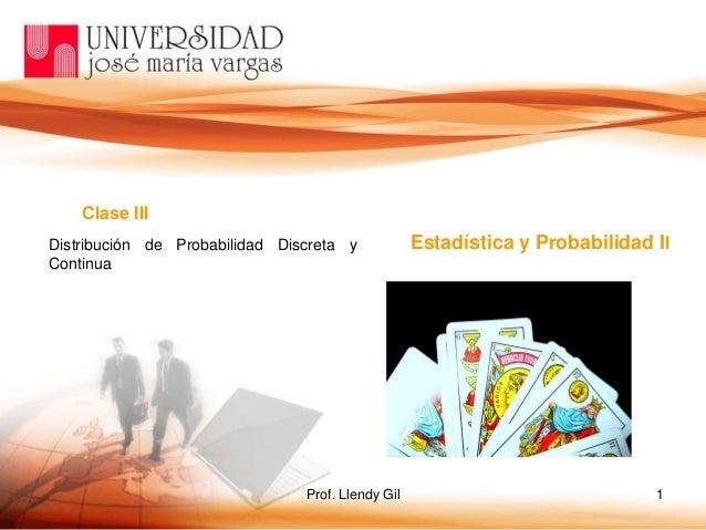Prof. Llendy Gil 1 Clase III Estadística y Probabilidad IIDistribución de Probabilidad Discreta y Continua
