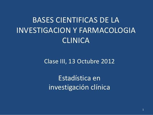BASES CIENTIFICAS DE LAINVESTIGACION Y FARMACOLOGIA            CLINICA      Clase III, 13 Octubre 2012          Estadístic...
