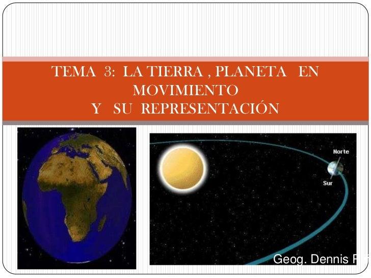TEMA 3: LA TIERRA , PLANETA EN         MOVIMIENTO    Y SU REPRESENTACIÓN                        Geog. Dennis Piña