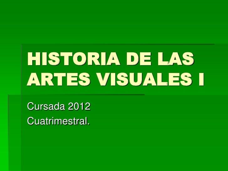 HISTORIA DE LASARTES VISUALES ICursada 2012Cuatrimestral.