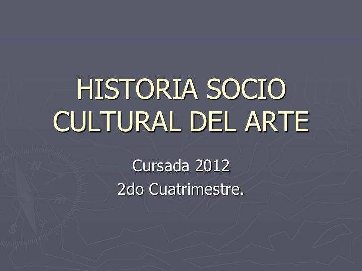 HISTORIA SOCIOCULTURAL DEL ARTE      Cursada 2012    2do Cuatrimestre.