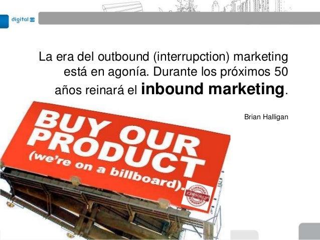 La era del outbound (interrupction) marketing    está en agonía. Durante los próximos 50   años reinará el inbound marketi...