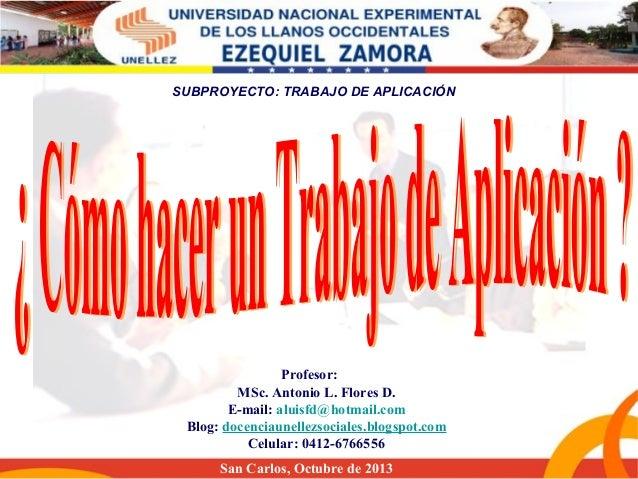 SUBPROYECTO: TRABAJO DE APLICACIÓN  Profesor: MSc. Antonio L. Flores D. E-mail: aluisfd@hotmail.com Blog: docenciaunellezs...